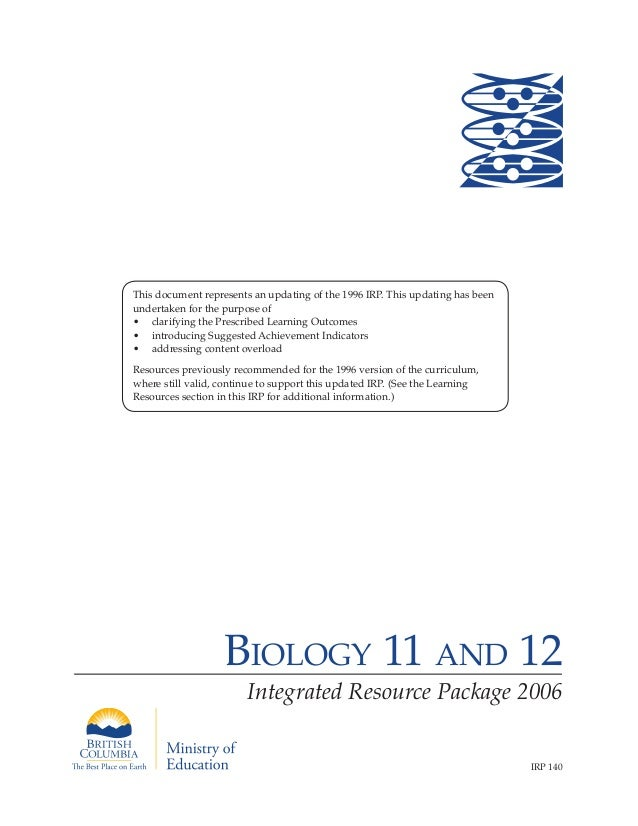 Biology 11 and 12Integrated Resource Package 2006IRP 140This document represents an updating of the 1996 IRP. This updatin...