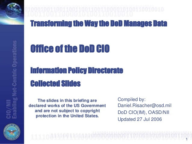 1Transforming the Way the DoD Manages DataOffice of the DoD CIOInformation Policy DirectorateCollected SlidesCompiled by:D...