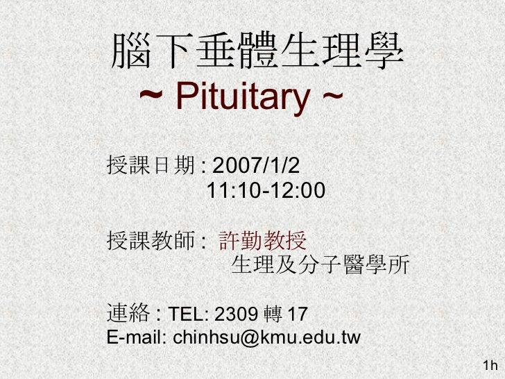 腦下垂體生理學 ~  Pituitary ~  1h 授課日期 : 2007/1/2  11:10-12:00 授課教師 :  許勤教授 生理及分子醫學所 連絡 :  TEL: 2309 轉 17 E-mail: chinhsu@kmu.edu...
