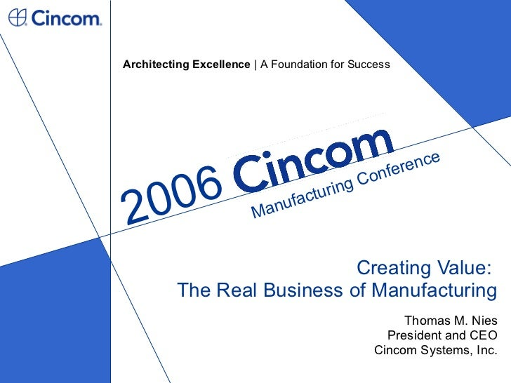 Creating Value:  The Real Business of Manufacturing Thomas M. Nies President and CEO Cincom Systems, Inc.