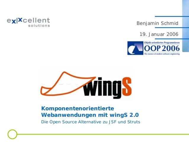 Benjamin Schmid 19. Januar 2006  Komponentenorientierte Webanwendungen mit wingS 2.0 Die Open Source Alternative zu JSF un...