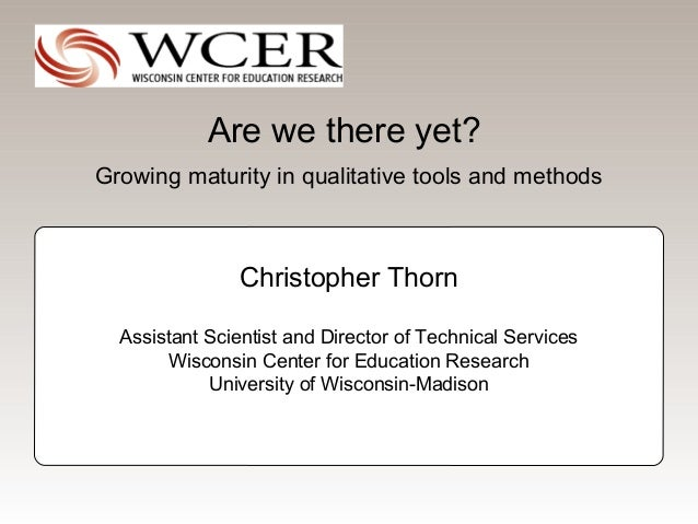 Are we there yet?Growing maturity in qualitative tools and methods                Christopher Thorn  Assistant Scientist a...