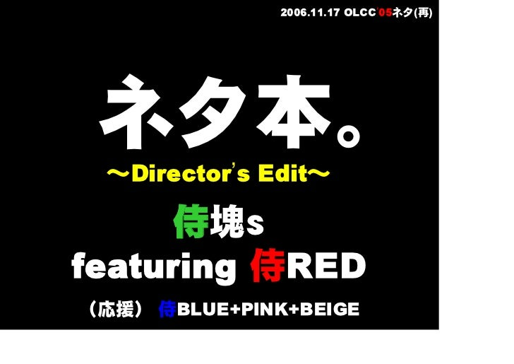 2006.11.17 OLCC'05ネタ(再)      ネタ本。   ~Director's Edit~        侍塊s featuring 侍RED (応援) 侍BLUE+PINK+BEIGE