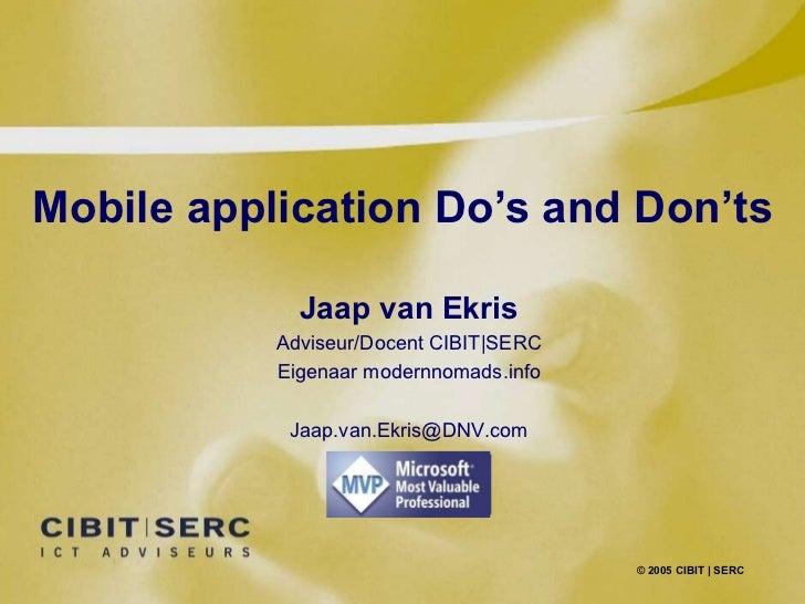Mobile application Do's and Don'ts © 2005 CIBIT   SERC Jaap van Ekris Adviseur/Docent CIBIT SERC Eigenaar modernnomads.inf...