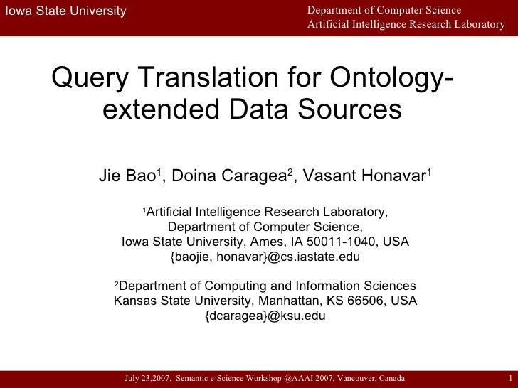 Query Translation for Ontology-extended Data Sources Jie Bao 1 , Doina Caragea 2 , Vasant Honavar 1 1 Artificial Intellige...