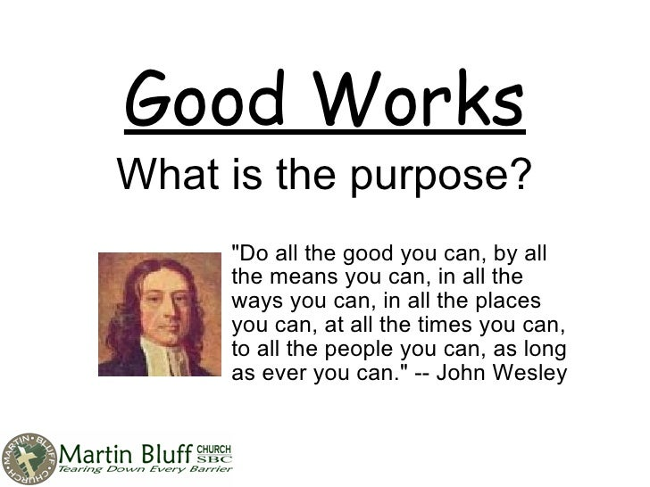 """Good Works What is the purpose? """"Do all the good you can, by all the means you can, in all the ways you can, in all t..."""