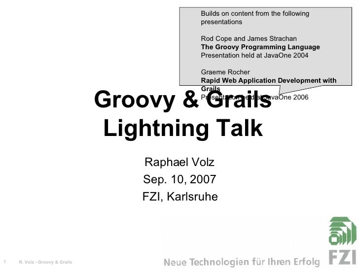 Groovy & Grails Lightning Talk Raphael Volz Sep. 10, 2007 FZI, Karlsruhe <ul><ul><li>Builds on content from the following ...
