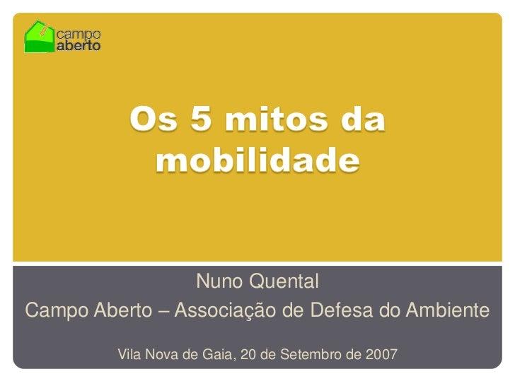Os 5 mitos da mobilidade<br />Nuno Quental<br />Campo Aberto – Associação de Defesa do Ambiente<br />Vila Nova de Gaia, 20...