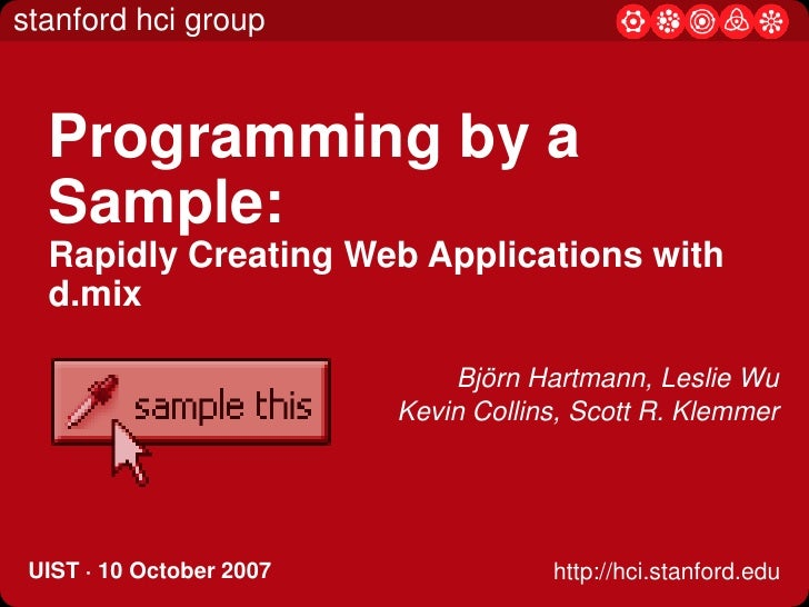 Programming by a Sample: Rapidly Creating Web Applications with d.mix<br />Björn Hartmann, Leslie Wu<br />Kevin Collins, S...