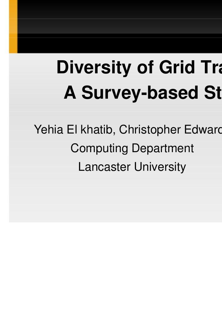Diversity of Grid Traffic:     A Survey-based StudyYehia El khatib, Christopher Edwards      Computing Department        L...