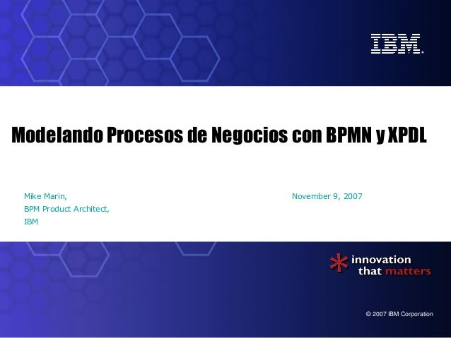 Modelando Procesos de Negocios con BPMN y XPDL Mike Marin,                   November 9, 2007 BPM Product Architect, IBM  ...