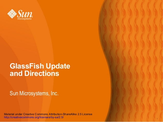 GlassFish Update and Directions Sun Microsystems, Inc.  Material under Creative Commons Attribution-ShareAlike 2.5 License...