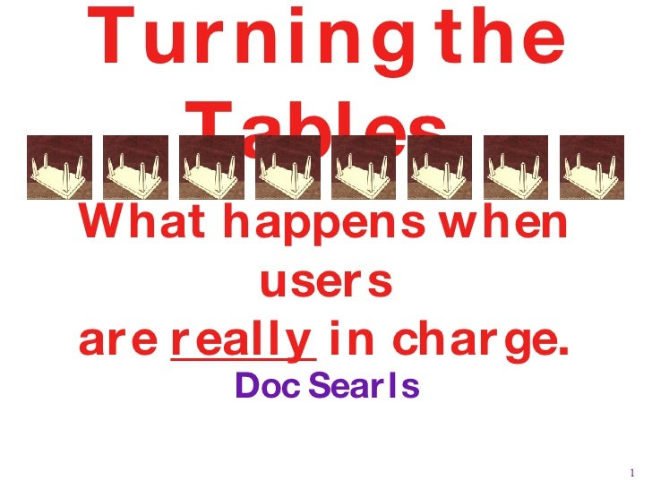 Turning the Tables  What happens when users are  really  in charge. Doc Searls