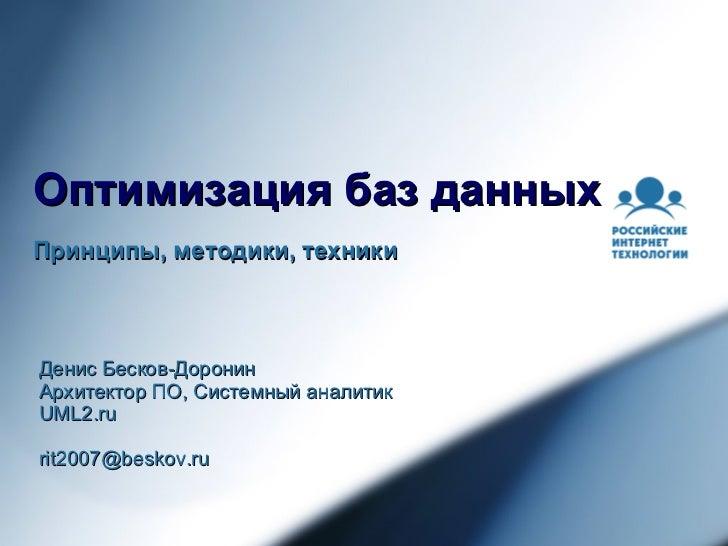 Оптимизация баз данных Принципы, методики, техники Денис Бесков-Доронин Архитектор ПО, Системный аналитик UML2.ru [email_a...