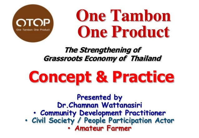 One Tambon One Product The Strengthening of Grassroots Economy of Thailand  Concept & Practice Presented by Dr.Chamnan Wat...