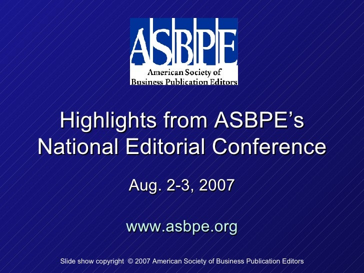 Highlights from ASBPE's National Editorial Conference Aug. 2-3, 2007 www.asbpe.org Slide show copyright  © 2007 American S...