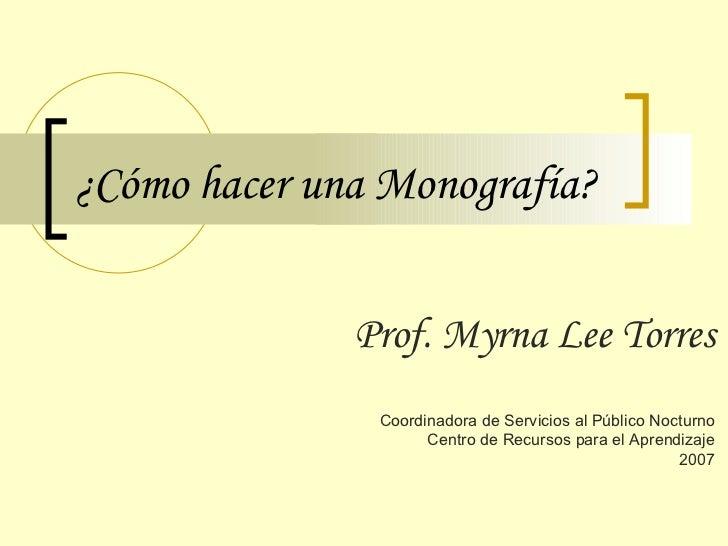 ¿Cómo hacer una Monografía? Prof. Myrna Lee Torres Coordinadora de Servicios al Público Nocturno Centro de Recursos para e...