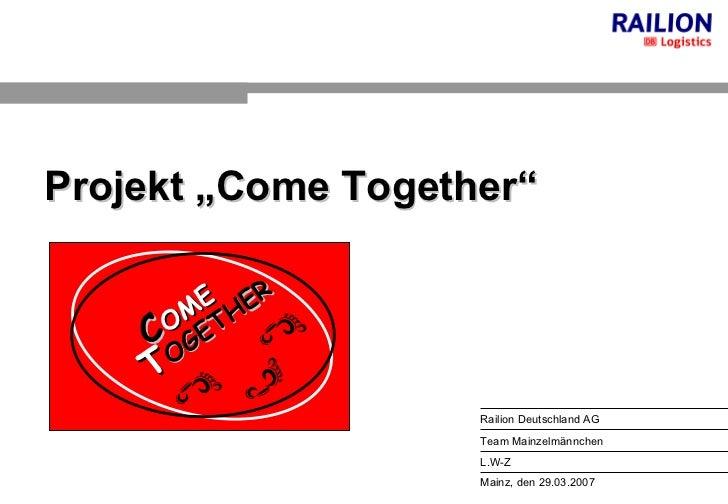 """Mainz, den 29.03.2007 Railion Deutschland AG L.W-Z Team Mainzelmännchen Projekt """"Come Together"""" C OME   T OGETHER"""