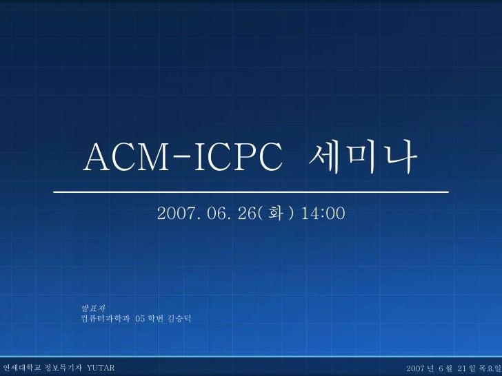 ACM-ICPC  세미나 2007. 06. 26( 화 ) 14:00 발표자 컴퓨터과학과  05 학번 김승덕 연세대학교 정보특기자  YUTAR 2007 년  6 월  21 일 목요일