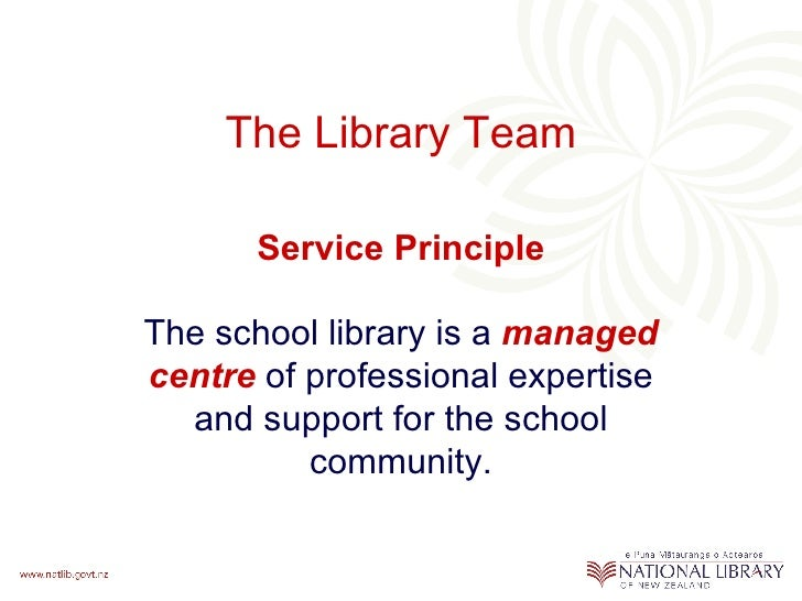 The Library Team Service Principle The school library is a   managed   centre  of professional expertise and support for t...