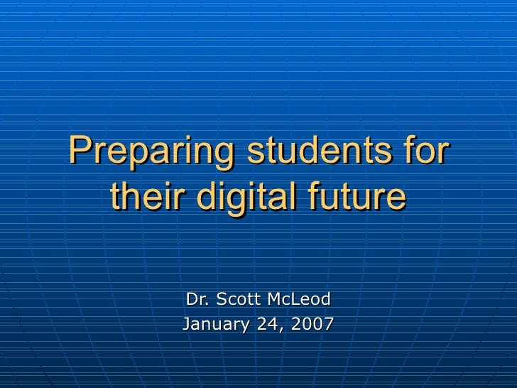 Preparing students for their digital future Dr. Scott McLeod January 24, 2007
