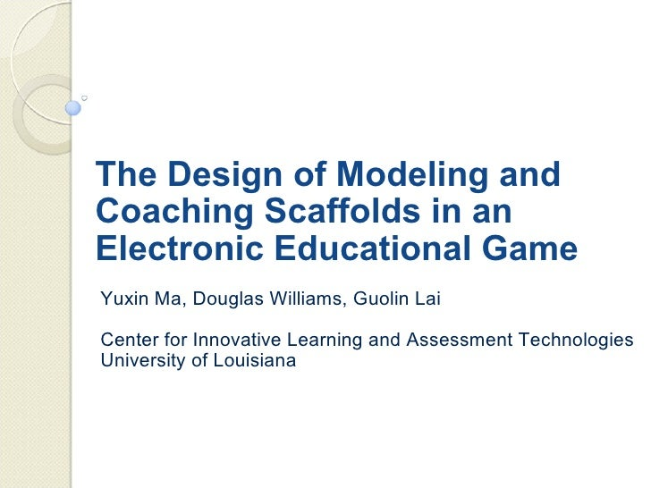 The Design of Modeling and Coaching Scaffolds in an Electronic Educational Game Yuxin Ma, Douglas Williams, Guolin Lai Cen...