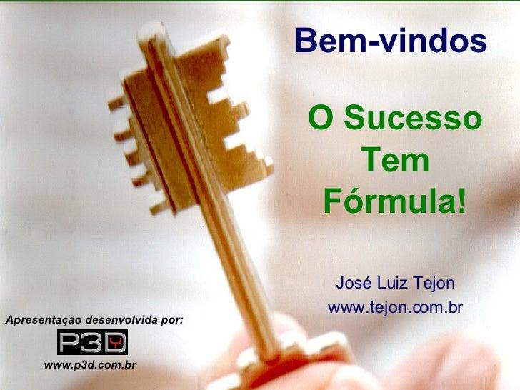 José Luiz Tejon www.tejon.com.br Bem-vindos O Sucesso Tem Fórmula! Apresentação desenvolvida por: www.p3d.com.br