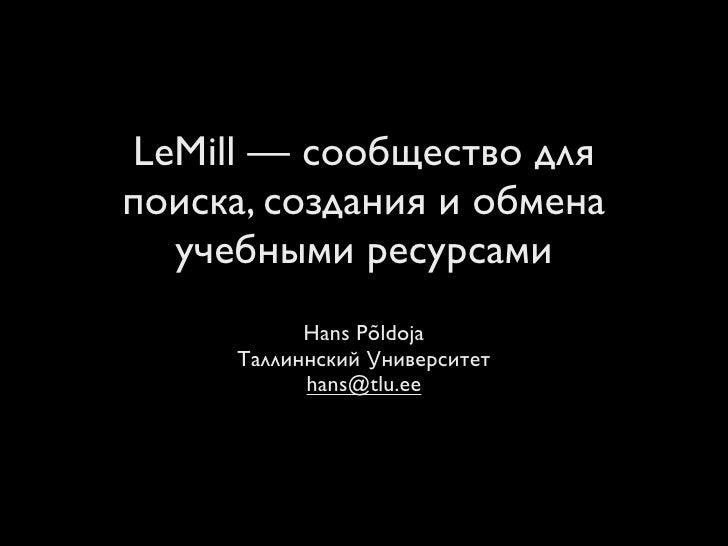 LeMill — сообщество для поиска, создания и обмена   учебными ресурсами            Hans Põldoja      Таллиннский Университе...