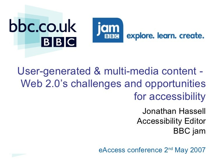 User-generated & multi-media content -  Web 2.0 's challenges and opportunities for accessibility Jonathan Hassell Accessi...