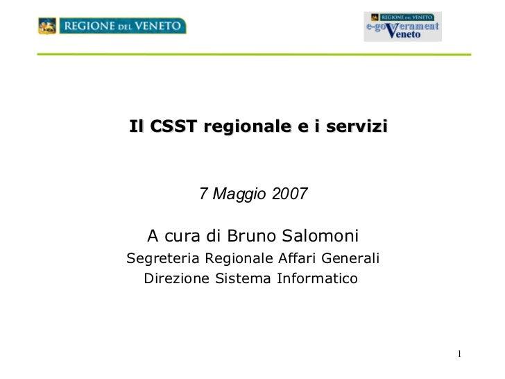 Il CSST regionale e i servizi 7 Maggio 2007 A cura di Bruno Salomoni Segreteria Regionale Affari Generali Direzione Sistem...