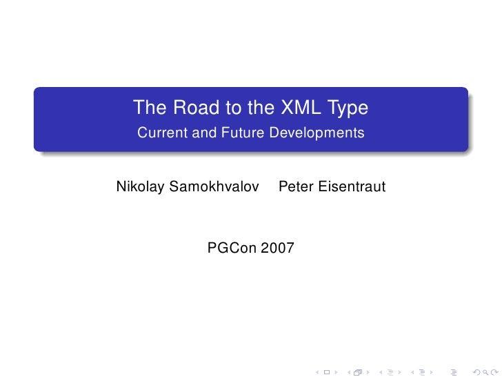 The Road to the XML Type   Current and Future Developments   Nikolay Samokhvalov   Peter Eisentraut                PGCon 2007