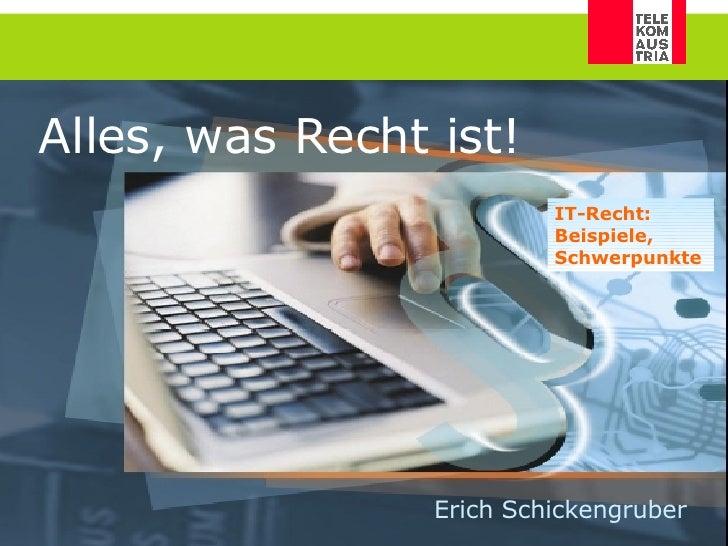 Alles, was Recht ist! Erich Schickengruber IT-Recht: Beispiele, Schwerpunkte