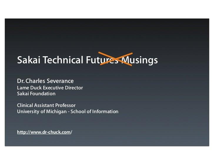 Sakai Technical Futures MusingsDr. Charles SeveranceLame Duck Executive DirectorSakai FoundationClinical Assistant Profess...