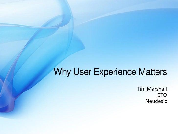 Why User Experience Matters                    Tim Marshall                           CTO                       Neudesic
