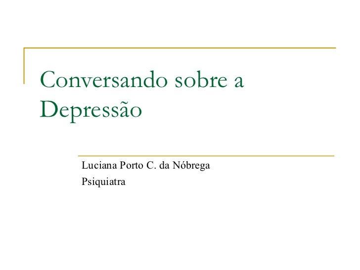 Conversando sobre a Depressão Luciana Porto C. da Nóbrega Psiquiatra