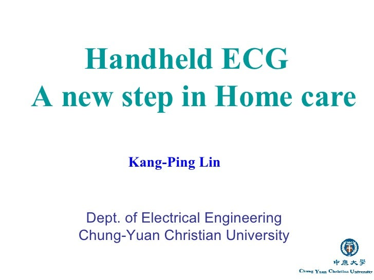 Kang-Ping Lin  Dept. of Electrical Engineering Chung-Yuan Christian University Handheld ECG  A new step in Home care
