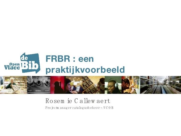 FRBR : een praktijkvoorbeeld Rosemie Callewaert Projectmanager catalogusbeheer ~ VCOB