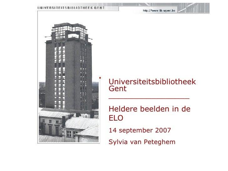 Universiteitsbibliotheek Gent  _________________ Heldere beelden in de ELO 14 september 2007 Sylvia van Peteghem