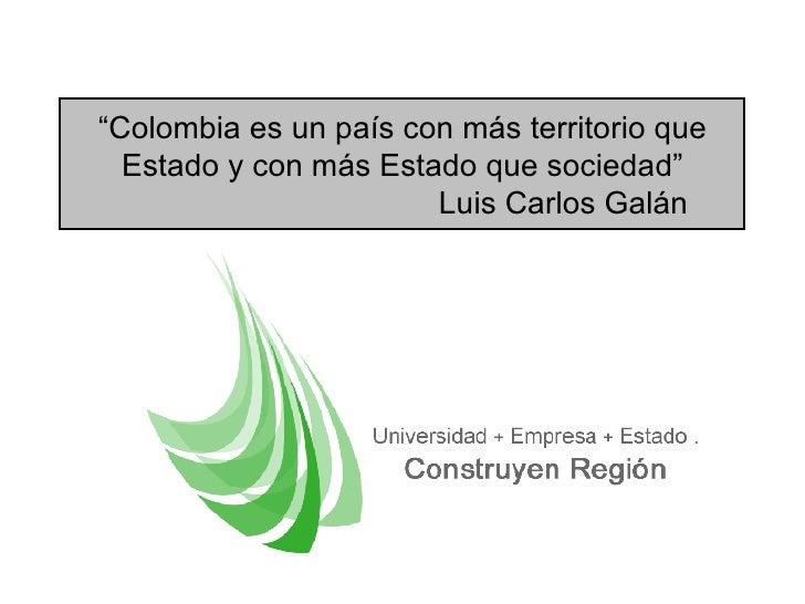 """"""" Colombia es un pa ís con más territorio que Estado y con más Estado que sociedad """" Luis Carlos  Galán"""