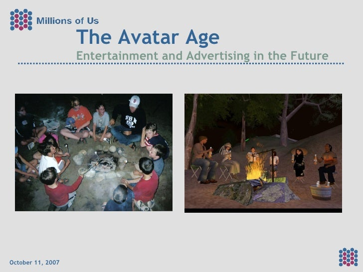 The Avatar Age Entertainment and Advertising in the Future October 11, 2007