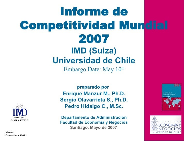 Santiago, Mayo de 2007 Informe de Competitividad Mundial 2007 IMD (Suiza) Universidad de Chile Embargo Date: May 10 th pre...
