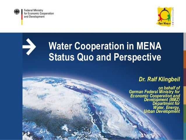 Water Cooperation in MENAStatus Quo and PerspectiveDr. Ralf Klingbeilon behalf ofGerman Federal Ministry forEconomic Coope...