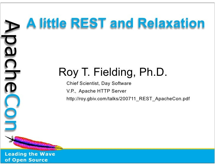 A little REST and Relaxation ApacheCon                       Roy T. Fielding, Ph.D.                      Chief Scientist, ...