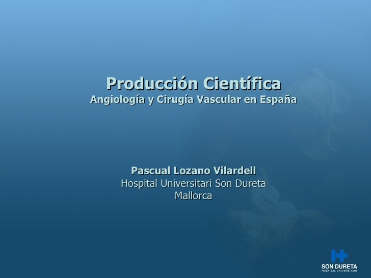 Producci ón Científica Angiología y Cirugía Vascular en España Pascual Lozano Vilardell Hospital Universitari Son Dureta M...
