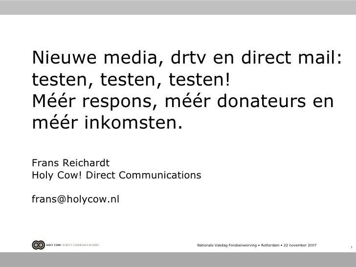 Nieuwe media, drtv en direct mail: testen, testen, testen! Méér respons, méér donateurs en méér inkomsten.  Frans Reichard...