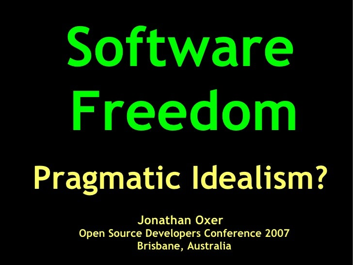 Software   Freedom Pragmatic Idealism?             Jonathan Oxer   Open Source Developers Conference 2007             Bris...