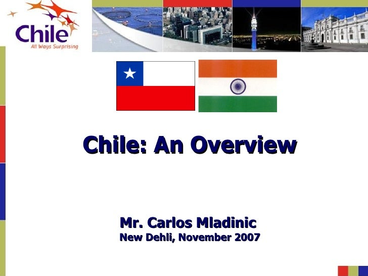 Chile: An Overview   Mr. Carlos Mladinic   New Dehli, November 2007