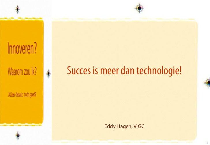 Succes is meer dan technologie!          Eddy Hagen, VIGC                                  1                              ...