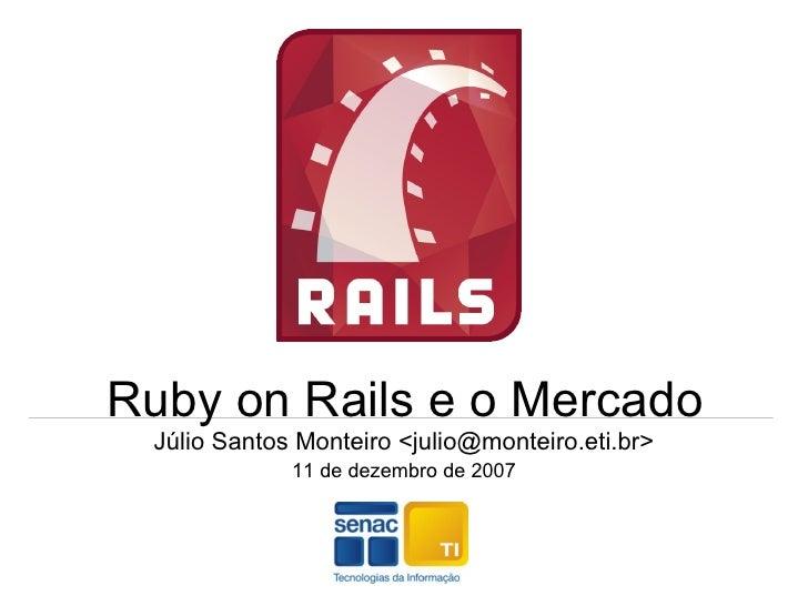 Ruby on Rails e o Mercado Júlio Santos Monteiro <julio@monteiro.eti.br> 11 de dezembro de 2007