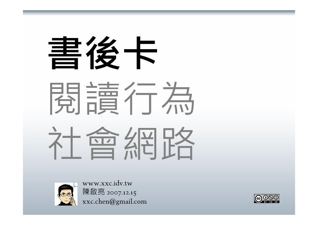 書後卡 閱讀行為 社會網路 www.xxc.idv.tw 陳啟亮 2007.12.15 xxc.chen@gmail.com
